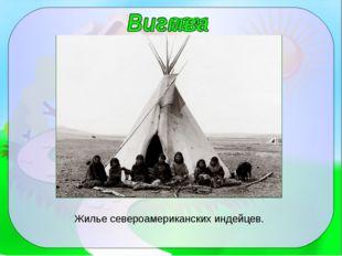Жилье североамериканских индейцев.