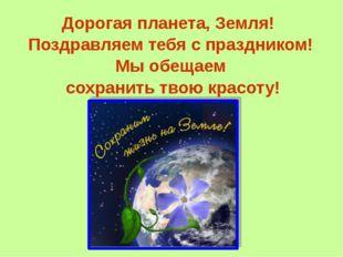 Дорогая планета, Земля! Поздравляем тебя с праздником! Мы обещаем сохранить т