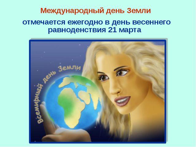 Международный день Земли отмечается ежегодно в день весеннего равноденствия 2...
