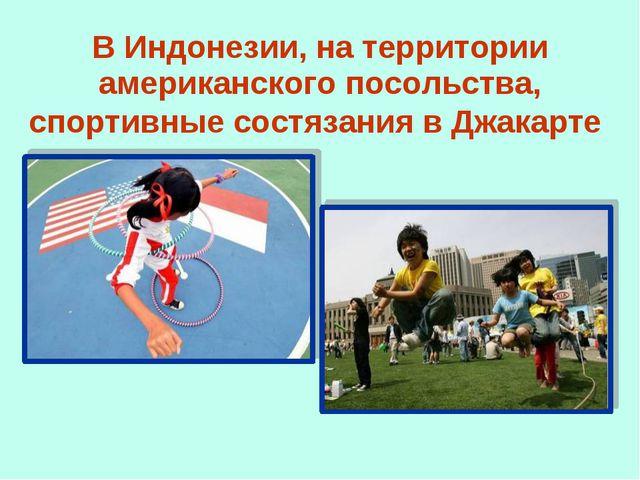 В Индонезии, на территории американского посольства, спортивные состязания в...