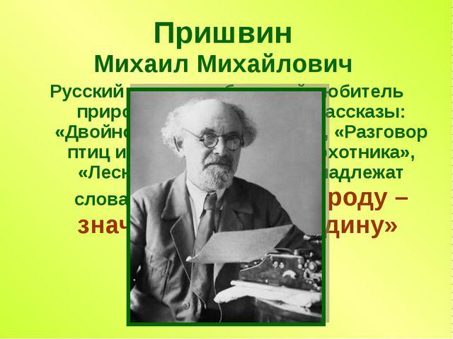 Пришвин Михаил Михайлович Русский писатель, большой любитель природы. Его изв...