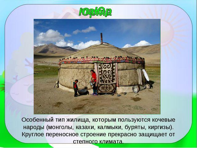 Особенный тип жилища, которым пользуются кочевые народы (монголы, казахи, кал...