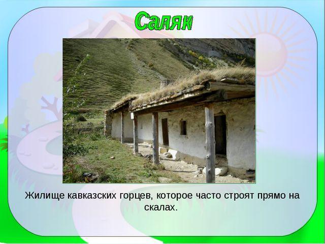Жилище кавказских горцев, которое часто строят прямо на скалах.
