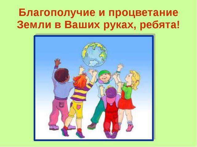 Благополучие и процветание Земли в Ваших руках, ребята!