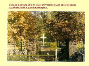 Только в начале 90-х гг. на этом участке была организована охранная зона и ус