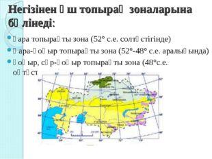 Негізінен үш топырақ зоналарына бөлінеді: қара топырақты зона (52° с.е. солтү