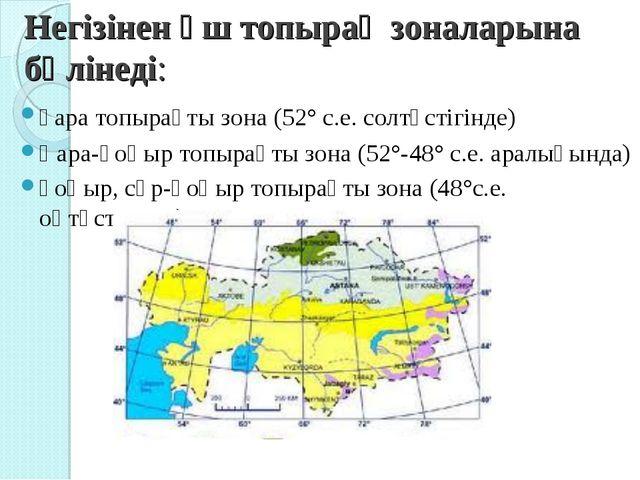 Негізінен үш топырақ зоналарына бөлінеді: қара топырақты зона (52° с.е. солтү...