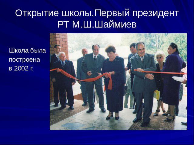 Открытие школы.Первый президент РТ М.Ш.Шаймиев Школа была построена в 2002 г.