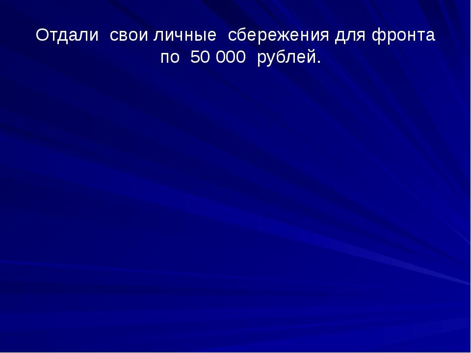 Отдали  свои личные  сбережения для фронта   по  50000  рублей.