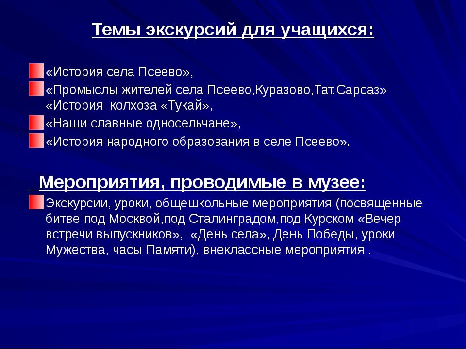Темы экскурсий для учащихся:  «История села Псеево», «Промыслы жителей села...