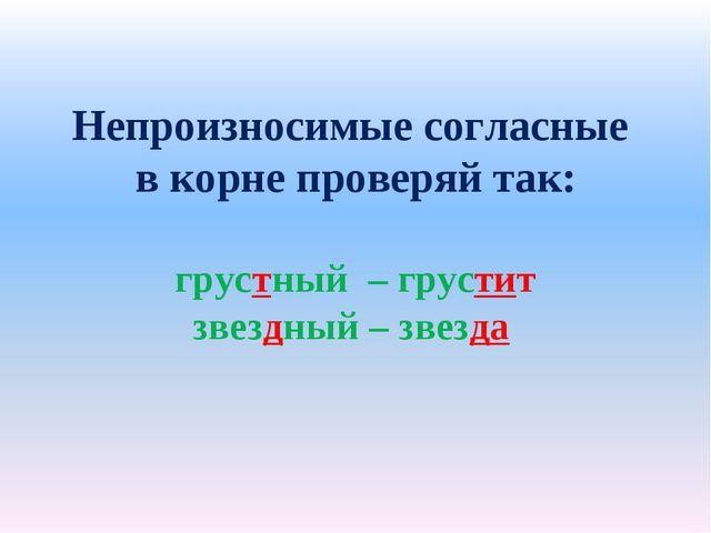 Непроизносимые согласные в корне проверяй так: грустный – грустит звездный –...