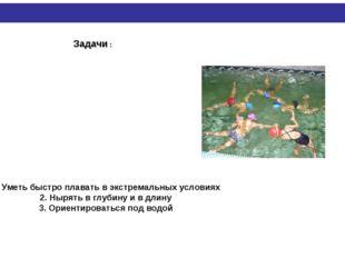 Задачи : Уметь быстро плавать в экстремальных условиях 2. Нырять в глубину и