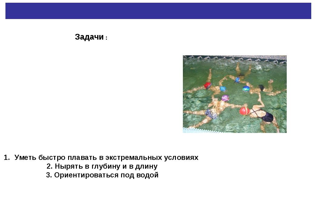 Задачи : Уметь быстро плавать в экстремальных условиях 2. Нырять в глубину и...
