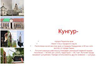 Кунгур- город в Пермском крае Имеет статус городского округа Расположен на юг