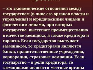 Государственный кредит : – это экономические отношения между государством (в