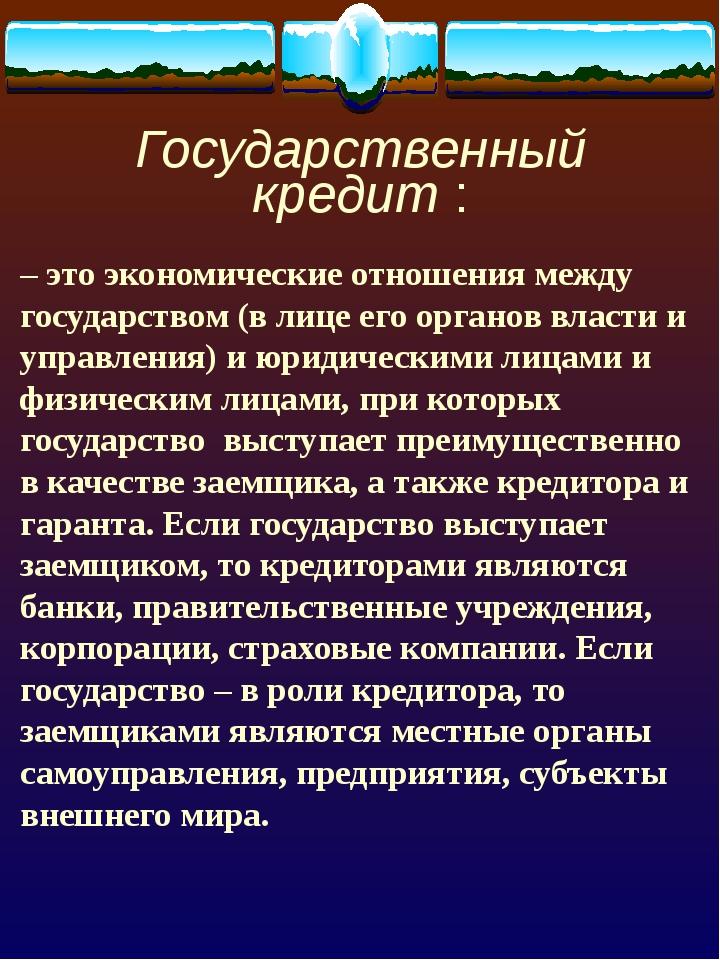 Государственный кредит : – это экономические отношения между государством (в...