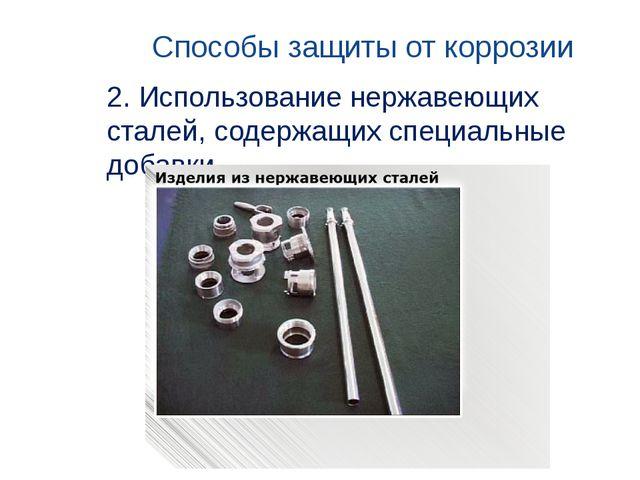 Способы защиты от коррозии 2. Использование нержавеющих сталей, содержащих сп...