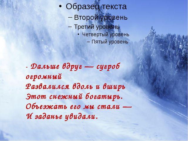 - Дальше вдруг — сугроб огромный Развалился вдоль и вширь Этот снежный богат...
