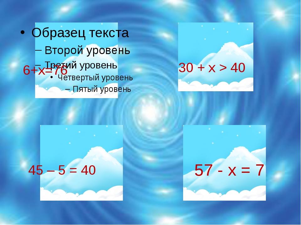 6+х=76            30 + х > 40      45 – 5 = 40       ...