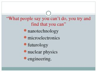 """What people say you can't do, you try and find that you can"" nanotechnology"