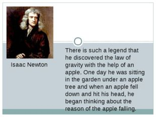 There is such a legend that he discovered the law of gravity with the help of