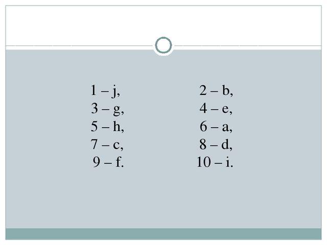 1 – j, 2 – b, 3 – g, 4 – e, 5 – h, 6 – a, 7 – c, 8 – d, 9 – f. 10 – i.