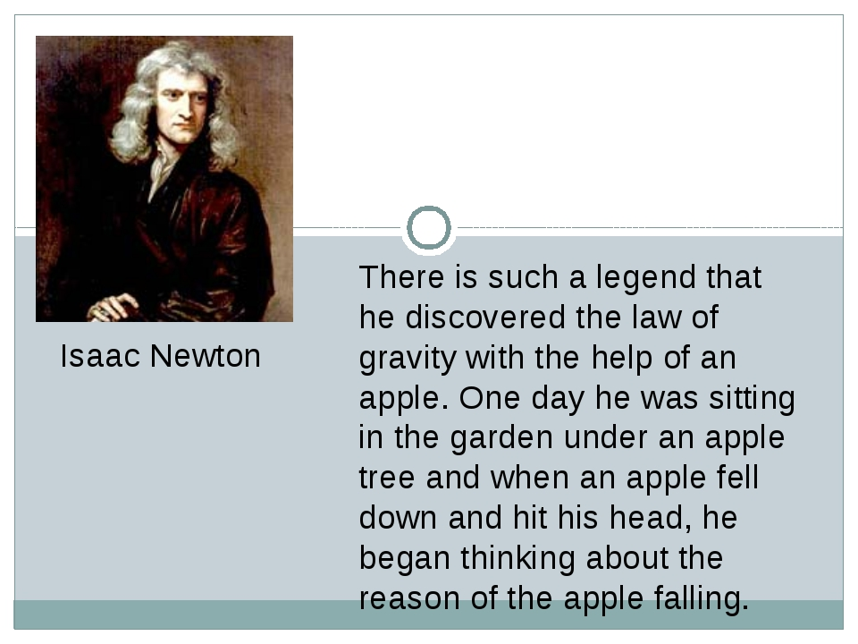 There is such a legend that he discovered the law of gravity with the help of...