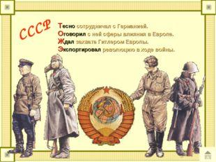 СССР Тесно сотрудничал с Германией. Оговорил с ней сферы влияния в Европе. Жд