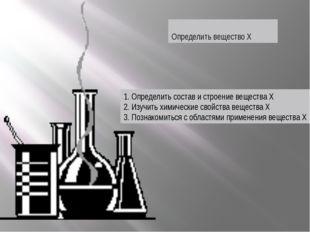 Определить вещество Х 1. Определить состав и строение вещества Х 2. Изучить х