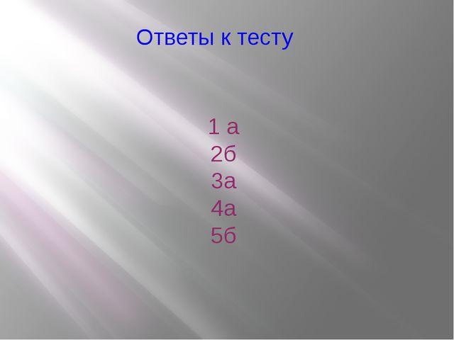 Ответы к тесту 1 а 2б 3а 4а 5б