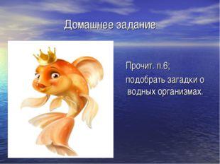 Домашнее задание Прочит. п.6; подобрать загадки о водных организмах.
