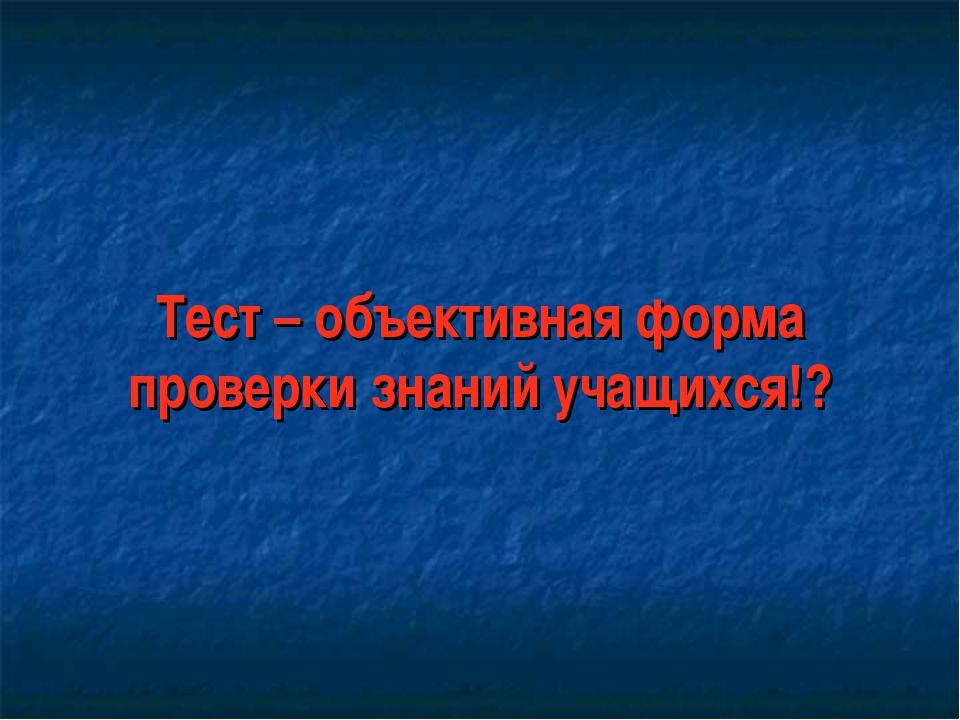 Тест – объективная форма проверки знаний учащихся!?