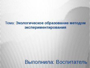 Тема: Экологическое образование методом экспериментирования Выполнила: Воспит