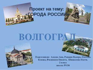 Проект на тему: «ГОРОДА РОССИИ» ВОЛГОГРАД Подготовили: Алеева Аня, Ронжин Вал
