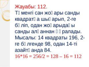 Жауабы: 112. Төменгі сан жоғары санды квадратқа шығарып, 2-ге бөліп, одан жоғ