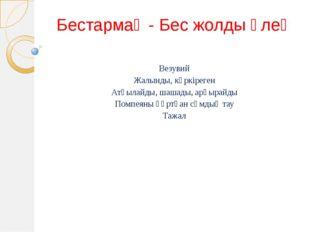 Бестармақ - Бес жолды өлең Везувий Жалынды, күркіреген Атқылайды, шашады, арқ