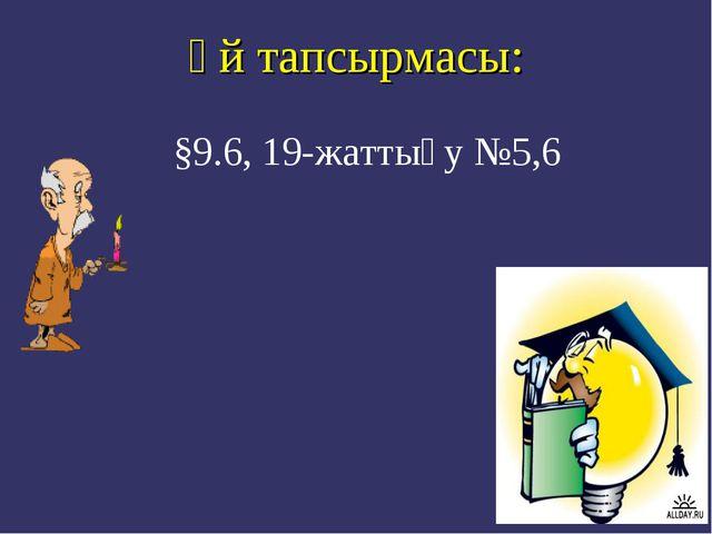 Үй тапсырмасы: §9.6, 19-жаттығу №5,6