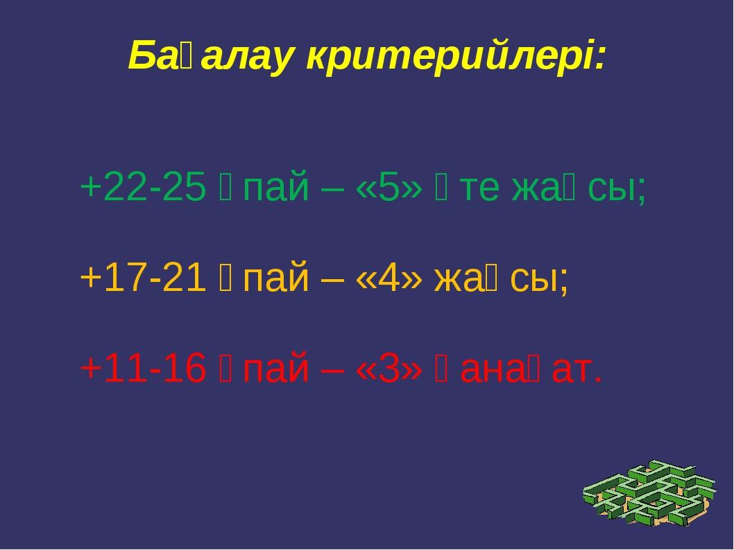 Бағалау критерийлері: +22-25 ұпай – «5» өте жақсы; +17-21 ұпай – «4» жақсы; +...