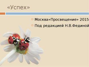 «Успех» Москва»Просвещение» 2015 Под редакцией Н.В.Фединой