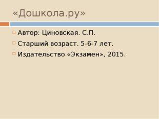 «Дошкола.ру» Автор: Циновская. С.П. Старший возраст. 5-6-7 лет. Издательство