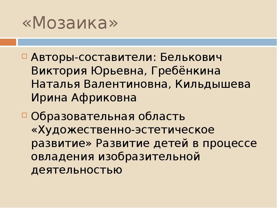 «Мозаика» Авторы-составители: Белькович Виктория Юрьевна, Гребёнкина Наталья...
