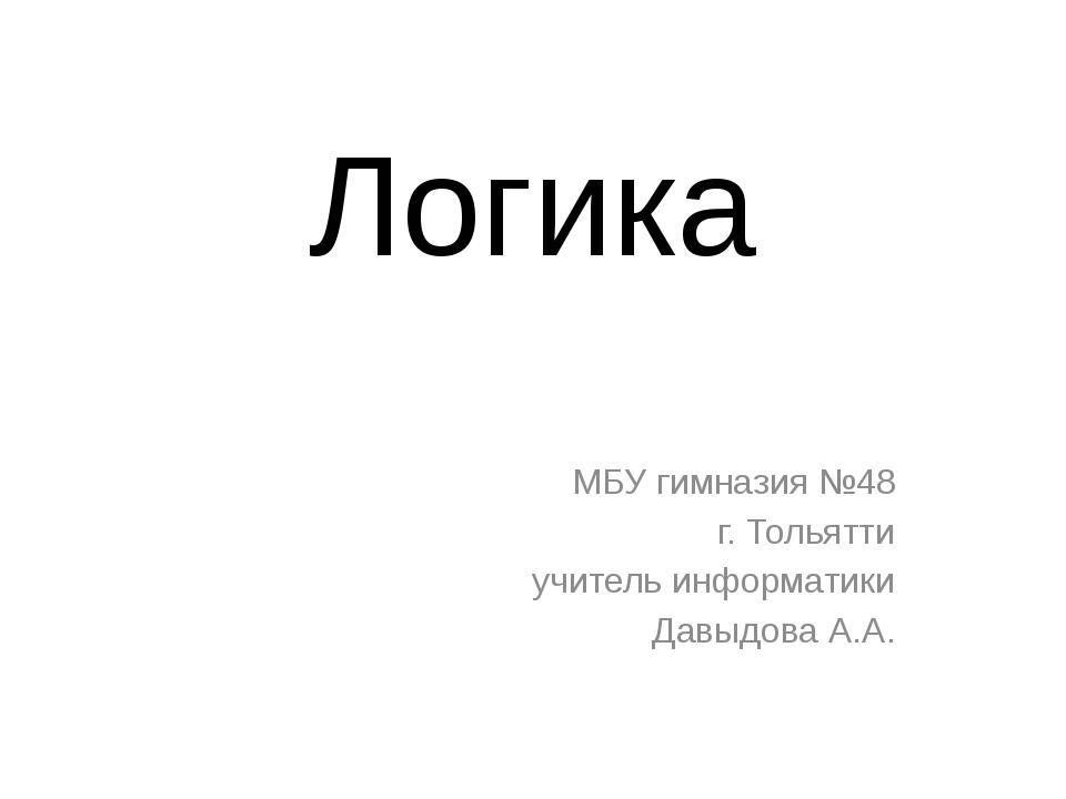 Логика МБУ гимназия №48 г. Тольятти учитель информатики Давыдова А.А.