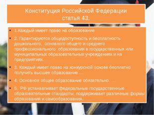 Конституция Российской Федерации статья 43. 1.Каждый имеет право на образован