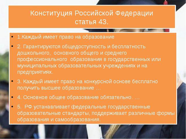 Конституция Российской Федерации статья 43. 1.Каждый имеет право на образован...