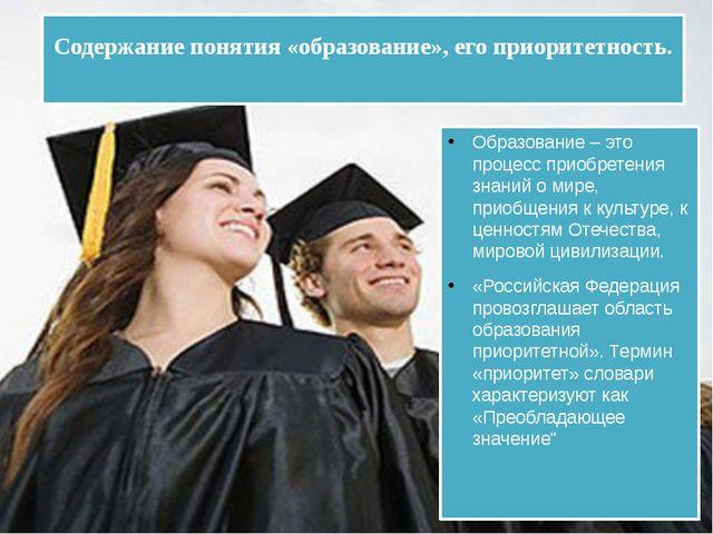 Содержание понятия «образование», его приоритетность. Образование – это проце...