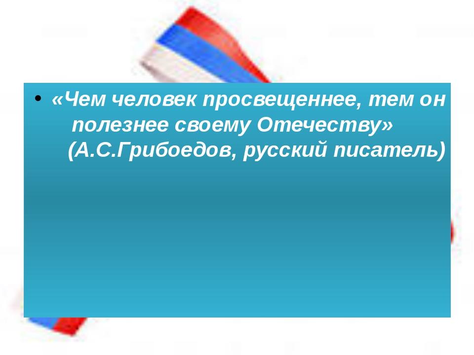 «Чем человек просвещеннее, тем он полезнее своему Отечеству» (А.С.Грибоедов,...