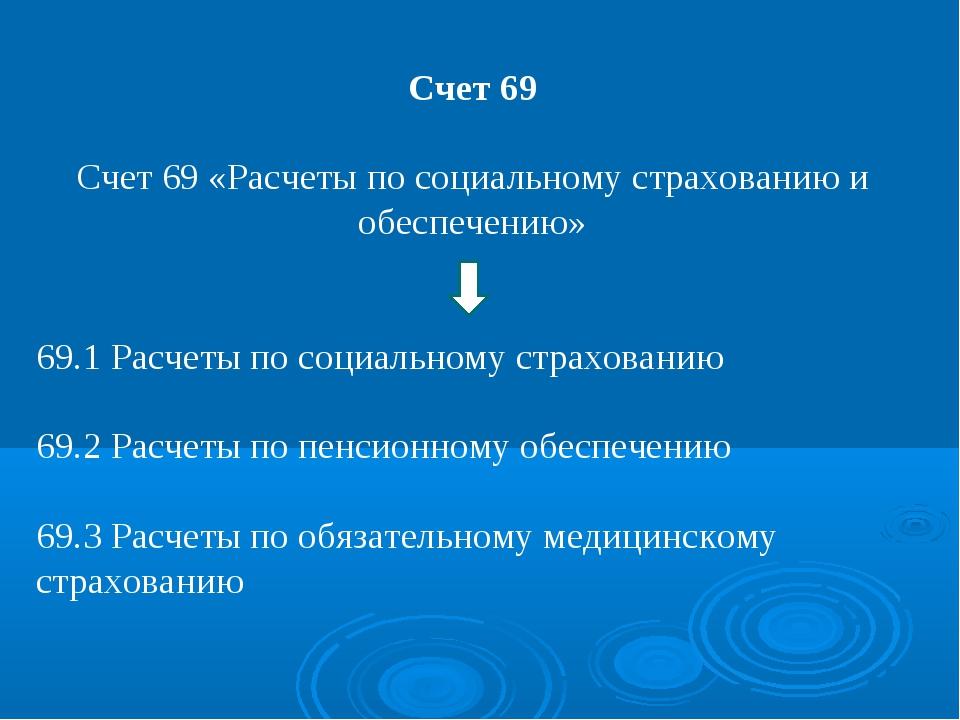 Счет 69 Счет 69 «Расчеты по социальному страхованию и обеспечению» 69.1 Расче...