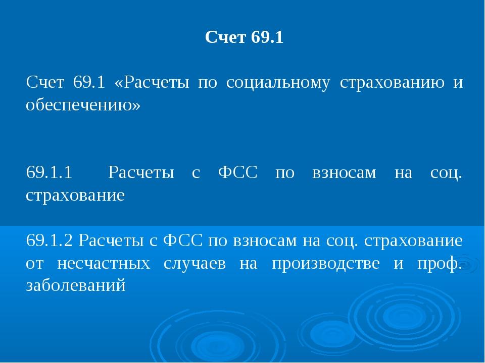 Счет 69.1 Счет 69.1 «Расчеты по социальному страхованию и обеспечению» 69.1.1...