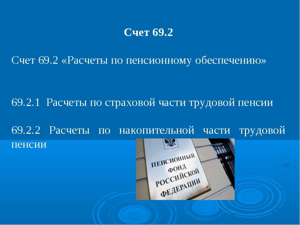 Счет 69.2 Счет 69.2 «Расчеты по пенсионному обеспечению» 69.2.1 Расчеты по ст...
