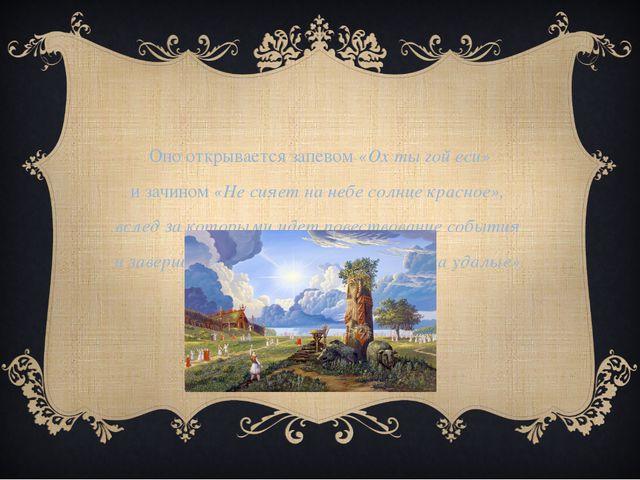 Оно открывается запевом «Ох ты гой еси» и зачином «Не сияет на небе солнце кр...